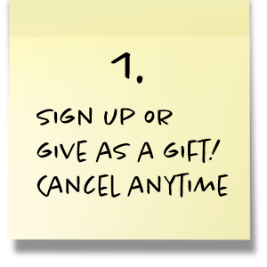 Step 1. Sign up or give as a gift! Cancel anytime.